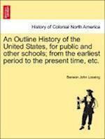An Outline History of the United States, for Public and Other Schools; From the Earliest Period to the Present Time, Etc. af Benson John Lossing