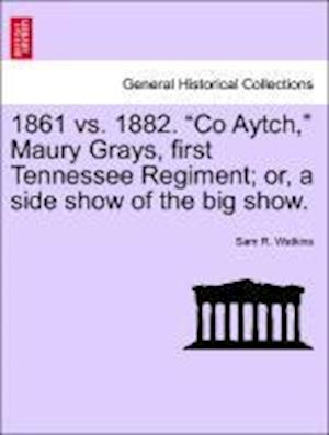 1861 vs. 1882. Co Aytch, Maury Grays, First Tennessee Regiment; Or, a Side Show of the Big Show. af Sam R. Watkins