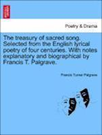 The Treasury of Sacred Song. Selected from the English Lyrical Poetry of Four Centuries. with Notes Explanatory and Biographical by Francis T. Palgrave. af Francis Turner Palgrave