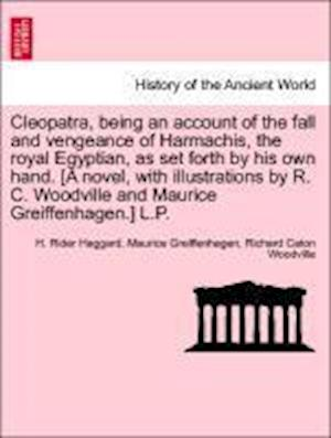 Cleopatra, Being an Account of the Fall and Vengeance of Harmachis, the Royal Egyptian, as Set Forth by His Own Hand. [A Novel, with Illustrations by R. C. Woodville and Maurice Greiffenhagen.] L.P. af H Rider Haggard, Richard Caton Woodville, Maurice Greiffenhagen