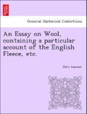 An Essay on Wool, Containing a Particular Account of the English Fleece, Etc. af John Luccock