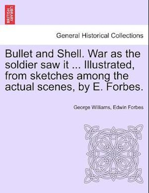 Bullet and Shell. War as the Soldier Saw It ... Illustrated, from Sketches Among the Actual Scenes, by E. Forbes. af George Williams, Edwin Forbes