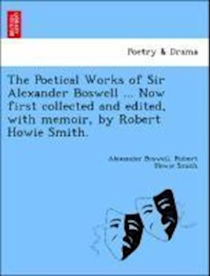 The Poetical Works of Sir Alexander Boswell ... Now First Collected and Edited, with Memoir, by Robert Howie Smith. af Robert Howie Smith, Alexander Boswell