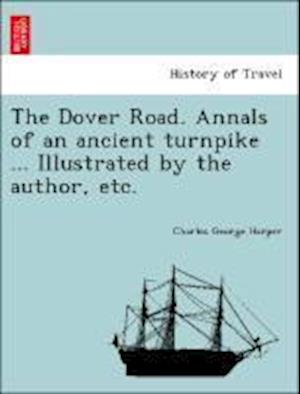 The Dover Road. Annals of an Ancient Turnpike ... Illustrated by the Author, Etc. af Charles George Harper