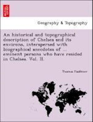 An Historical and Topographical Description of Chelsea and Its Environs, Interspersed with Biographical Anecdotes of ... Eminent Persons Who Have Resided in Chelsea. Vol. II. af Thomas Faulkner