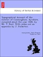 Topographical Account of the District of Cunningham, Ayrshire, Compiled about the Year 1600, by Mr. T. Pont. with Notes and an Appendix by J. Fullarto af Anonymous, John Francon Fullarton, Pont