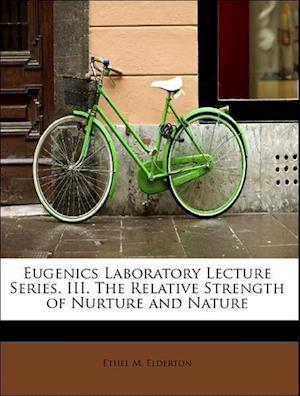 Eugenics Laboratory Lecture Series. III. the Relative Strength of Nurture and Nature af Ethel M. Elderton