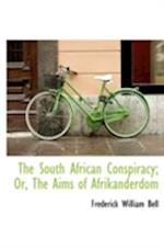 The South African Conspiracy; Or, the Aims of Afrikanderdom af Frederick William Bell