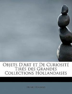 Objets D'Art Et de Curiosite Tires Des Grandes Collections Hollandaises af Henry Havard