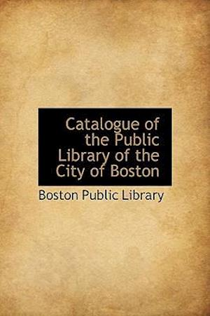 Catalogue of the Public Library of the City of Boston af Boston Public Library