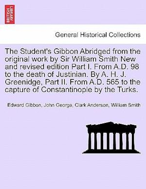 The Student's Gibbon Abridged from the Original Work by Sir William Smith New and Revised Edition Part I. from A.D. 98 to the Death of Justinian. by A af William Smith, John George Clark Anderson, Edward Gibbon