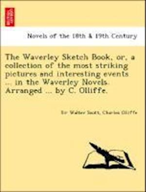 The Waverley Sketch Book, Or, a Collection of the Most Striking Pictures and Interesting Events ... in the Waverley Novels. Arranged ... by C. Olliffe af Walter Scott, Charles Olliffe