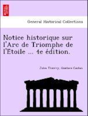 Notice Historique Sur L'Arc de Triomphe de L'e Toile ... 4e E Dition. af Gustave Coulon, Jules Thierry