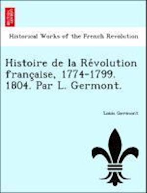 Histoire de La Re Volution Franc Aise, 1774-1799. 1804. Par L. Germont. af Louis Germont