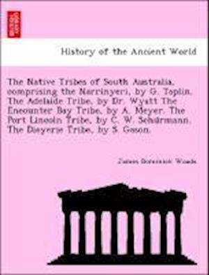 The Native Tribes of South Australia, Comprising the Narrinyeri, by G. Taplin. the Adelaide Tribe, by Dr. Wyatt the Encounter Bay Tribe, by A. Meyer. the Port Lincoln Tribe, by C. W. Schu Rmann. the Dieyerie Tribe, by S. Gason. af James Dominick Woods