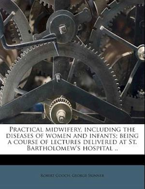 Practical Midwifery, Including the Diseases of Women and Infants; Being a Course of Lectures Delivered at St. Bartholomew's Hospital .. af George Skinner, Robert Gooch
