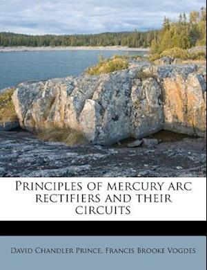 Principles of Mercury ARC Rectifiers and Their Circuits af Francis Brooke Vogdes, David Chandler Prince
