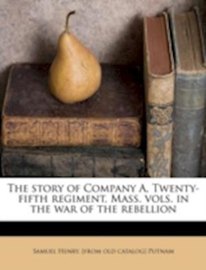 The Story of Company A, Twenty-Fifth Regiment, Mass. Vols. in the War of the Rebellion af Samuel Henry Putnam