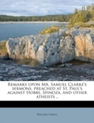 Remarks Upon Mr. Samuel Clarke's Sermons, Preached at St. Paul's Against Hobbs, Spinoza, and Other Atheists .. af William Caroll