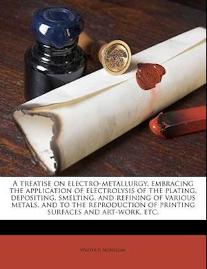 A   Treatise on Electro-Metallurgy, Embracing the Application of Electrolysis of the Plating, Depositing, Smelting, and Refining of Various Metals, an af Walter G. McMillan