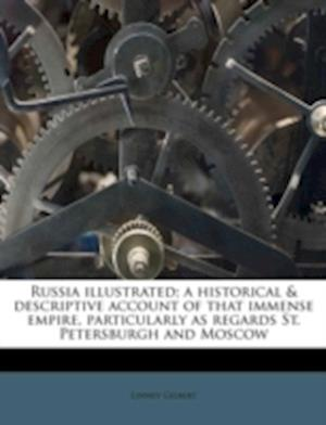 Russia Illustrated; A Historical & Descriptive Account of That Immense Empire, Particularly as Regards St. Petersburgh and Moscow af Linney Gilbert