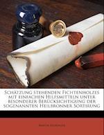 Schatzung Stehenden Fichtenholzes Mit Einfachen Hilfsmitteln Unter Besonderer Berucksichtigung Der Sogenannten Heilbronner Sortirung af Martin Behringer