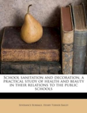 School Sanitation and Decoration, a Practical Study of Health and Beauty in Their Relations to the Public Schools af Severance Burrage, Henry Turner Bailey