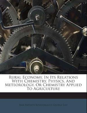 Rural Economy, in Its Relations with Chemistry, Physics, and Meteorology, or Chemistry Applied to Agriculture af Jean Baptiste Boussingault, George Law