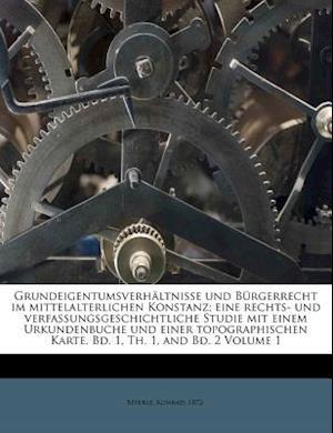 Grundeigentumsverhaltnisse Und Burgerrecht Im Mittelalterlichen Konstanz; Eine Rechts- Und Verfassungsgeschichtliche Studie Mit Einem Urkundenbuche Un af Konrad Beyerle, Beyerle Konrad 1872-