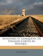 Aventures Et Conqu Tes de Fernand Cortez Au Mexique... af Henri Lebrun