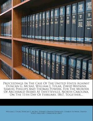 Proceedings in the Case of the United States Against Duncan G. McRae, William J. Tolar, David Watkins, Samuel Phillips and Thomas Powers, for the Murd af William J. Tolar