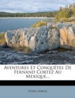 Aventures Et Conquetes de Fernand Cortez Au Mexique... af Henri Lebrun