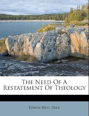 The Need of a Restatement of Theology af Edwin Heyl Delk