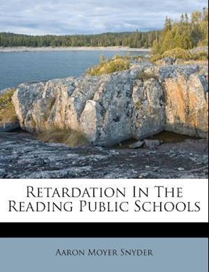 Retardation in the Reading Public Schools af Aaron Moyer Snyder