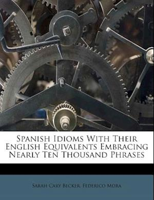 Spanish Idioms with Their English Equivalents Embracing Nearly Ten Thousand Phrases af Sarah Cary Becker, Federico Mora