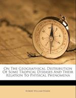 On the Geographical Distribution of Some Tropical Diseases and Their Relation to Physical Phenomena af Robert William Felkin