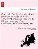 Journal D'Un Lyce En de 14 ANS Pendant Le Sie GE de Paris, 1870-1871 Ouvrage Illustre de 20 Gravures Par Eug. Courboin, Et D'Une Carte, Etc. af Edmond Deschaumes, Euge Ne Courboin