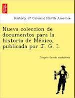 Nueva Coleccion de Documentos Para La Historia de Me Xico, Publicada Por J. G. I. af Joaqui N. Garci a. Icazbalceta