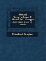 Manuel Topographique Et M Dical de L' Tranger Aux Eaux D'Aix-En-Savoie af Constant Despine