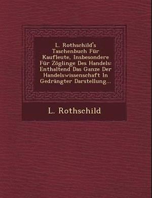 L. Rothschild's Taschenbuch Fur Kaufleute, Insbesondere Fur Zoglinge Des Handels af L. Rothschild