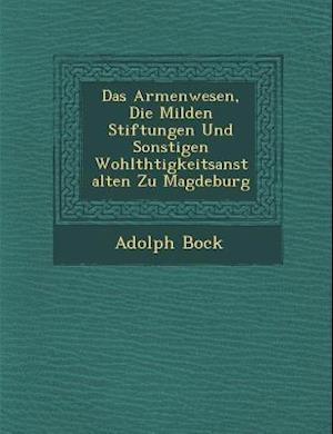 Das Armenwesen, Die Milden Stiftungen Und Sonstigen Wohlth Tigkeitsanstalten Zu Magdeburg af Adolph Bock