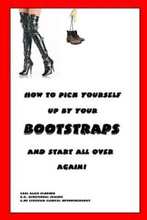 How to Pick Yourself Up By Your Bootstraps and Start All Over Again! af Behavior Science B.A. C.HT Certified H, Behavior Science B.A. C.HT Certified Hypnotherapist Carl Schoner