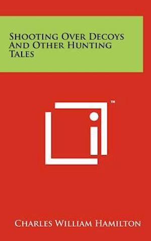 Shooting Over Decoys and Other Hunting Tales af Charles William Hamilton