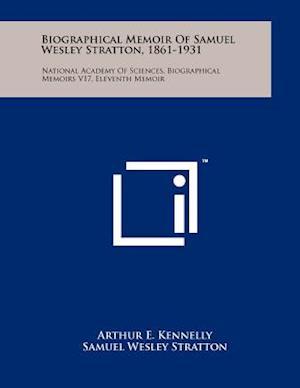 Biographical Memoir of Samuel Wesley Stratton, 1861-1931 af Samuel Wesley Stratton, Arthur E. Kennelly