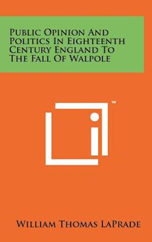 Public Opinion and Politics in Eighteenth Century England to the Fall of Walpole af William Thomas Laprade