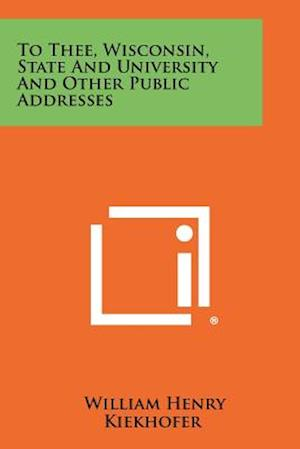 To Thee, Wisconsin, State and University and Other Public Addresses af William Henry Kiekhofer