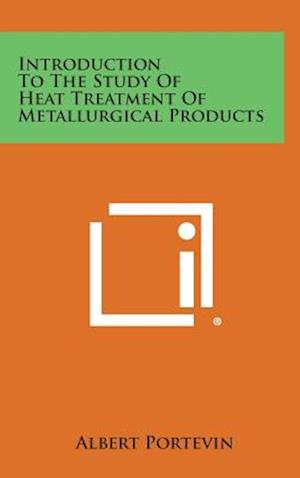 Introduction to the Study of Heat Treatment of Metallurgical Products af Albert Portevin