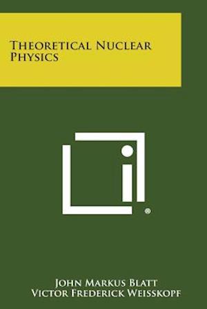 Theoretical Nuclear Physics af John Markus Blatt, Victor Frederick Weisskopf