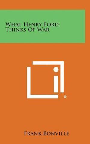 What Henry Ford Thinks of War af Frank Bonville