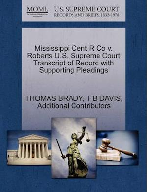 Mississippi Cent R Co V. Roberts U.S. Supreme Court Transcript of Record with Supporting Pleadings af Additional Contributors, Thomas Brady, T. B. Davis